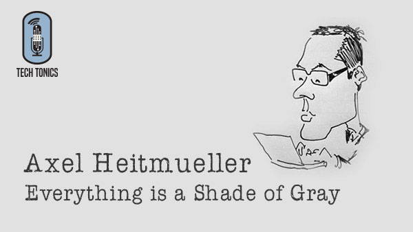 Tech Tonics:  Axel Heitmueller, Everything is a Shade of Gray