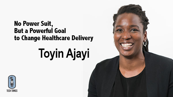 Tech Tonics: Toyin Ajayi – No Power Suit, But a Powerful Goal to Change Healthcare Delivery