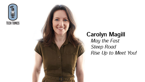 Tech Tonics: Carolyn Magill – May the Fast, Steep Road Rise Up to Meet You!