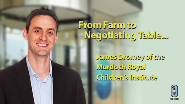 Tech Tonics: From Farm to Negotiating Table – James Dromey of the Murdoch Royal Children's Institute