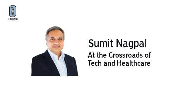 Tech Tonics: Sumit Nagpal, At the Crossroads of Tech and Healthcare