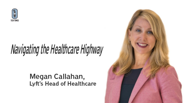 Tech Tonics: Navigating the Healthcare Highway with Megan Callahan, Lyft's Head of Healthcare